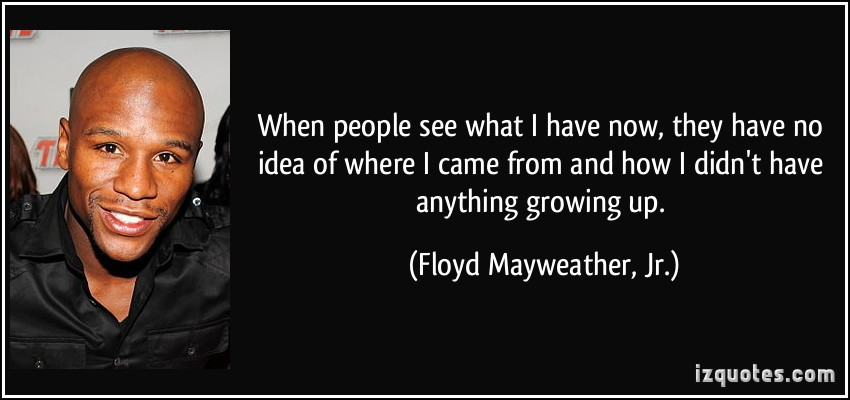 quote-when-people-see-what-i-have-now-they-have-no-idea-of-where-i-came-from-and-how-i-didn-t-have-floyd-mayweather-jr-122221